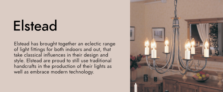 Elstead has brought together an eclectic range of light fittings for both indoors and out, that take classical influences in their design and style. Elstead are proud to still use traditional handcrafts in the production of their lights as well as embrace modern technology.