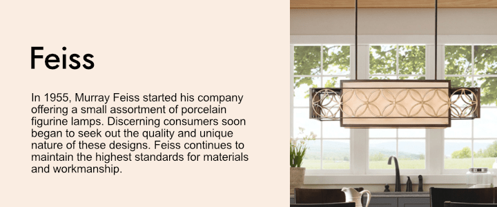 In 1955, Murray Feiss started his company offering a small assortment of porcelain figurine lamps. Discerning consumers soon began to seek out the quality and unique nature of these designs. Feiss continues to maintain the highest standards for materials and workmanship.