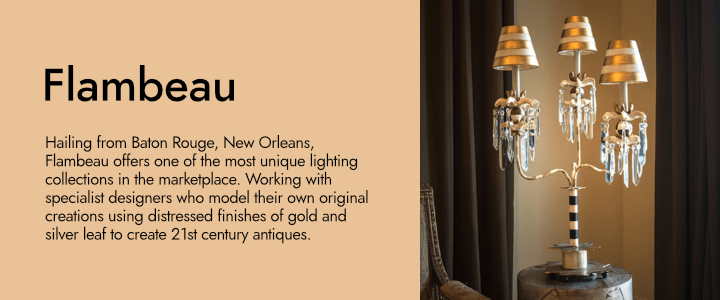 Hailing from Baton Rouge, New Orleans, Flambeau offers one of the most unique lighting collections in the marketplace. Working with specialist designers who model their own original creations using distressed finishes of gold and silver leaf to create 21st century antiques.